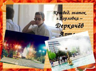 Краевед, знаток г.Горловка – Деркачёв Артем
