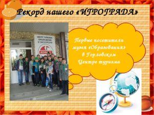 Рекорд нашего «ИГРОГРАДА» Первые посетители музея «Образования» в Горловском