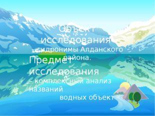 Объект исследования – гидронимы Алданского района. Предмет исследования – ко