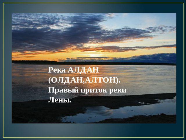 Река АЛДАН (ОЛДАН,АЛТОН). Правый приток реки Лены.