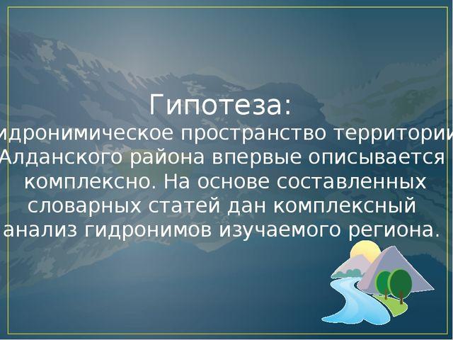 Гипотеза: гидронимическое пространство территории Алданского района впервые о...