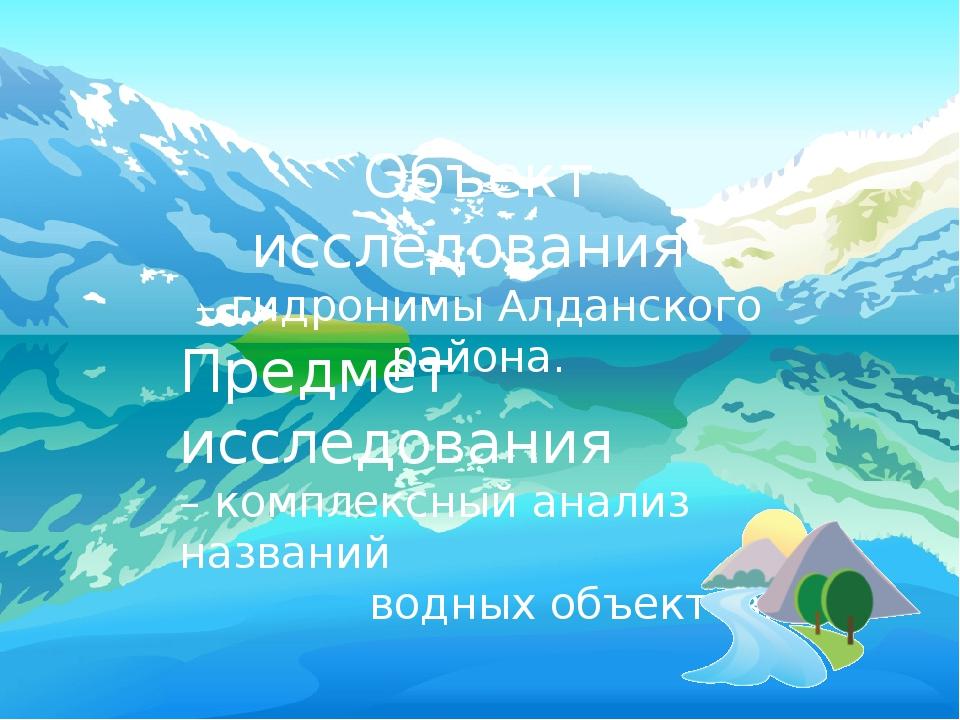 Объект исследования – гидронимы Алданского района. Предмет исследования – ко...