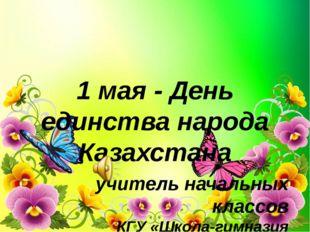 1 мая - День единства народа Казахстана учитель начальных классов КГУ «Школа-