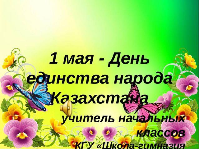 1 мая - День единства народа Казахстана учитель начальных классов КГУ «Школа-...