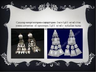 Сахалар киэргэллэрин-симэхтэрин үксэ үрүң кѳмүстэн уонна алтантан оңороллоро.