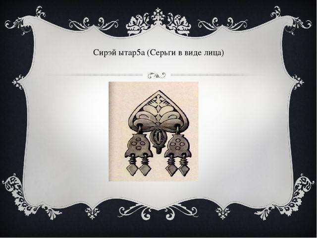 Сирэй ытар5а (Серьги в виде лица)