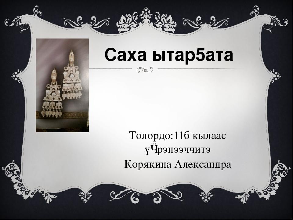 Саха ытар5ата Толордо:11б кылаас үѳрэнээччитэ Корякина Александра