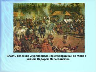 Власть в Москве узурпировала «семибоярщина» во главе с князем Федором Мстисла