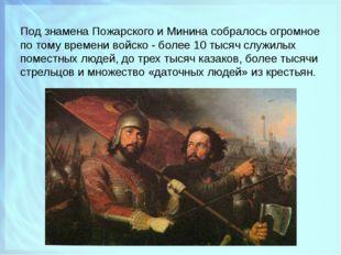 Под знамена Пожарского и Минина собралось огромное по тому времени войско - б