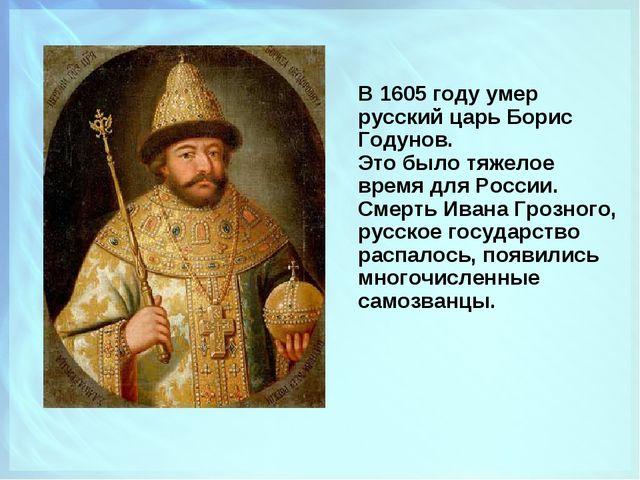В 1605 году умер русский царь Борис Годунов. Это было тяжелое время для Росси...