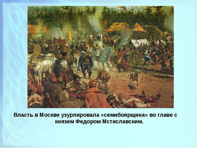 Власть в Москве узурпировала «семибоярщина» во главе с князем Федором Мстисла...