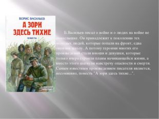 Б.Васильев писал о войне и о людях на войне не понаслышке. Он принадлежит к
