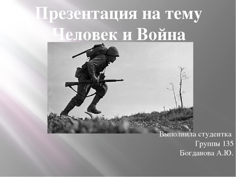Презентация на тему Человек и Война Выполнила студентка Группы 135 Богданова...