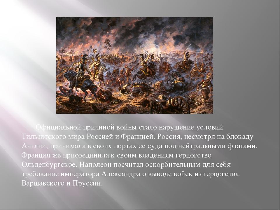 Официальной причиной войны стало нарушение условий Тильзитского мира Россией...