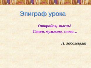 Откройся, мысль! Стань музыкою, слово… Н. Заболоцкий