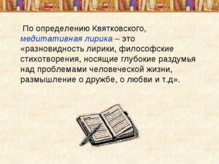 По определению Квятковского, медитативная лирика – это «разновидность лирики
