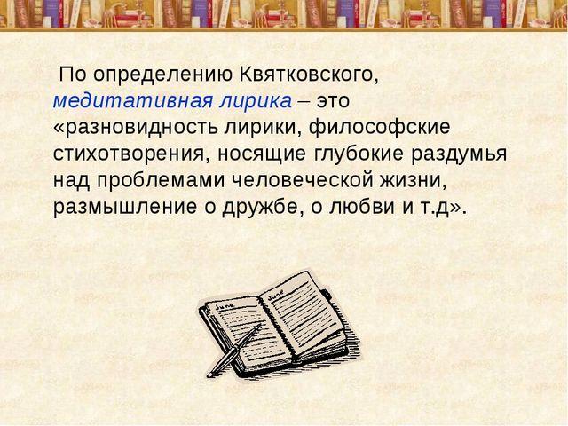 По определению Квятковского, медитативная лирика – это «разновидность лирики...