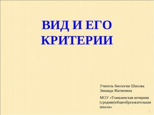 * ВИД И ЕГО КРИТЕРИИ Учитель биологии Шихова Зинаида Матвеевна МОУ «Тоншаевск