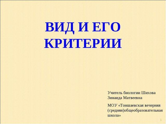 * ВИД И ЕГО КРИТЕРИИ Учитель биологии Шихова Зинаида Матвеевна МОУ «Тоншаевск...