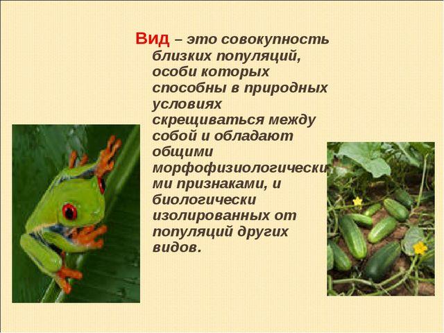 Вид – это совокупность близких популяций, особи которых способны в природных...