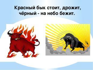 Красный бык стоит, дрожит, чёрный - на небо бежит.