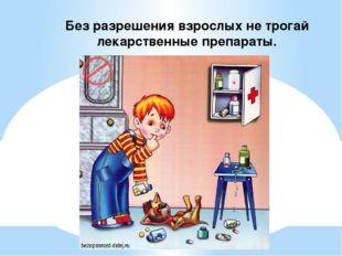Без разрешения взрослых не трогай лекарственные препараты.