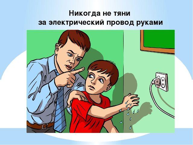 Никогда не тяни за электрический провод руками