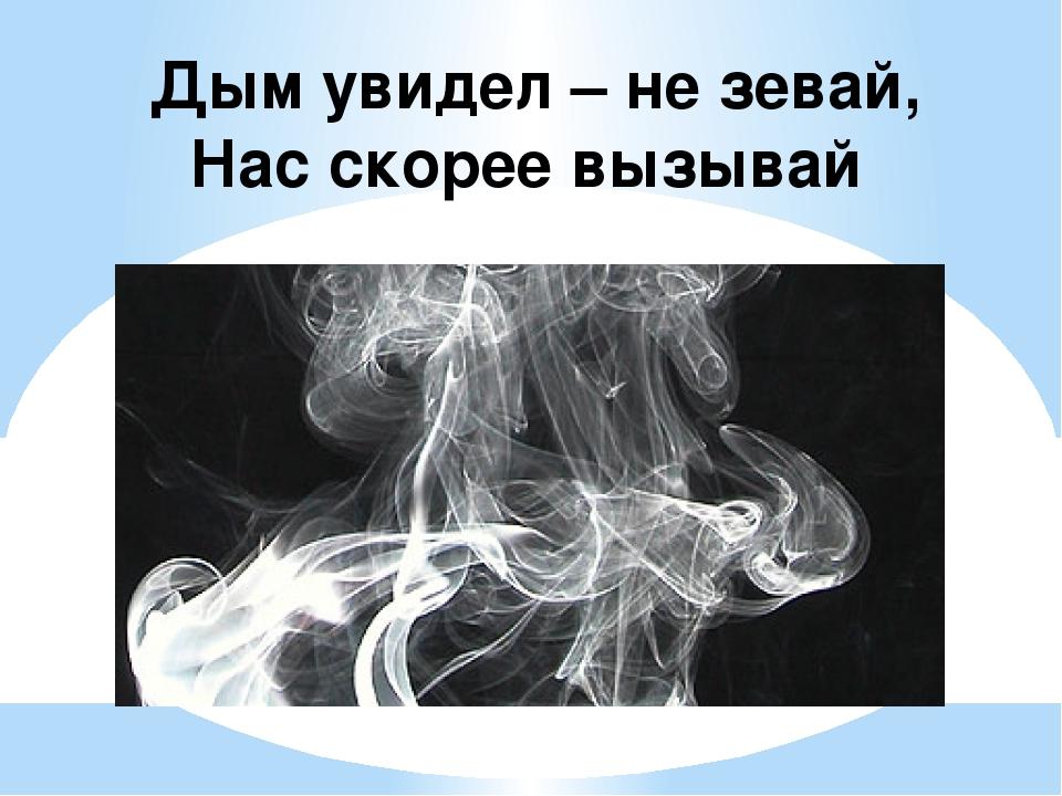 Дым увидел – не зевай, Нас скорее вызывай