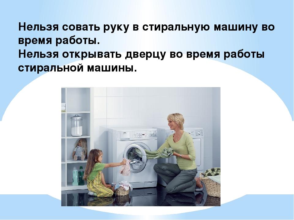 Нельзя совать руку в стиральную машину во время работы. Нельзя открывать двер...
