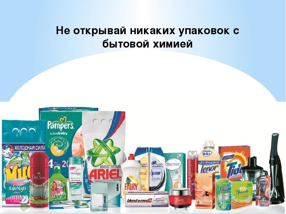 Не открывай никаких упаковок с бытовой химией