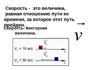 Скорость- векторная величина. Скорость - это величина, равная отношению пути