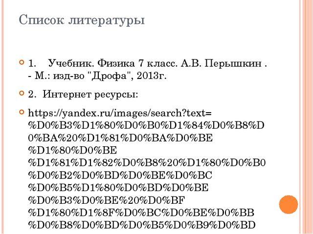 Список литературы 1. Учебник. Физика 7 класс. А.В. Перышкин . - М.: изд-во...