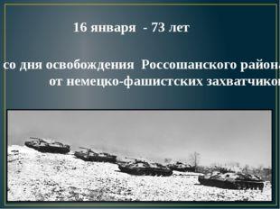 со дня освобождения Россошанского района от немецко-фашистских захватчиков 16