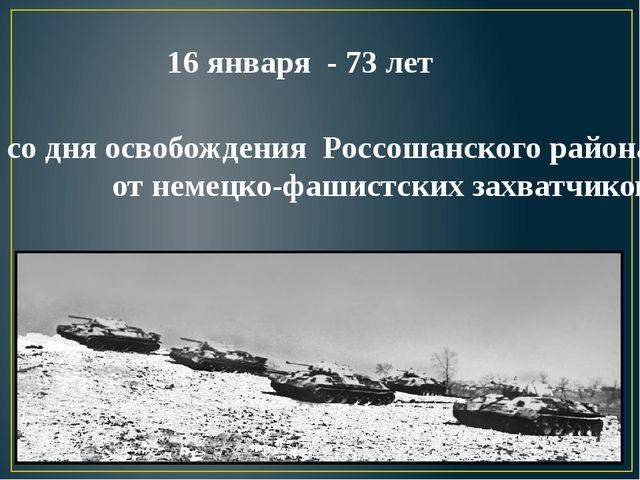 со дня освобождения Россошанского района от немецко-фашистских захватчиков 16...