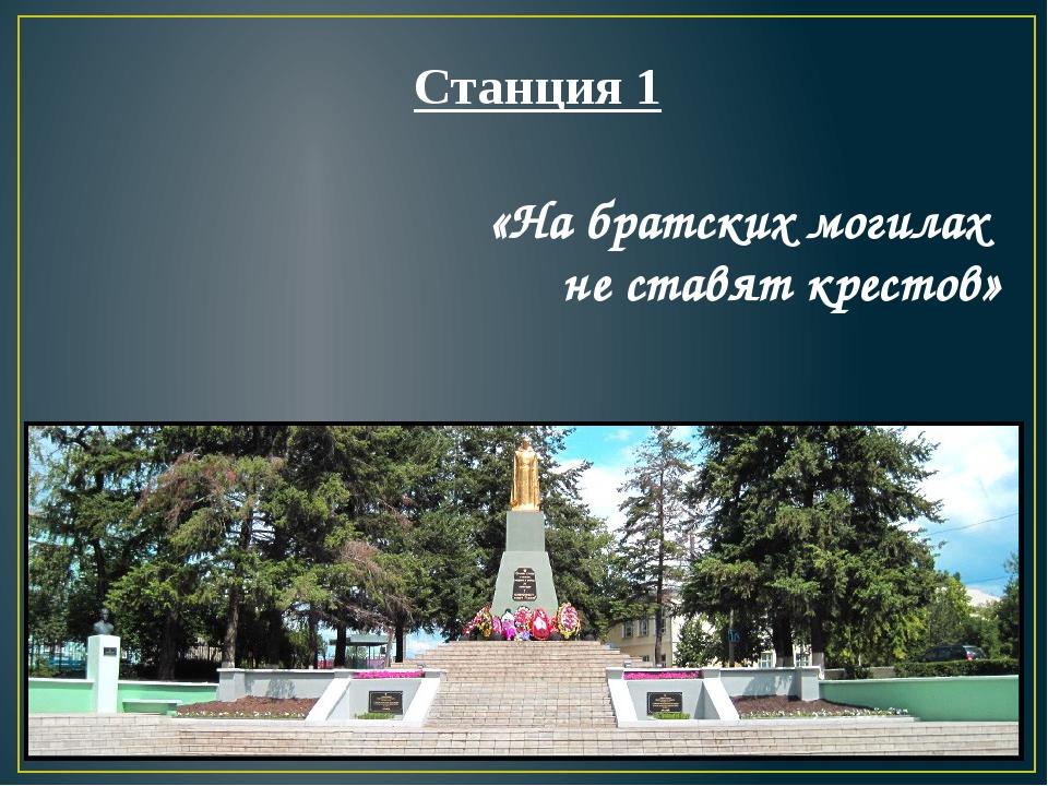 «На братских могилах не ставят крестов» Станция 1 Первый
