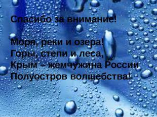 Спасибо за внимание! Моря, реки и озера! Горы, степи и леса, Крым – жемчужин