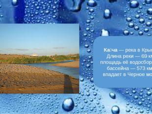 Ка́ча— река вКрыму. Длина реки— 69км, площадь её водосборного бассейна—