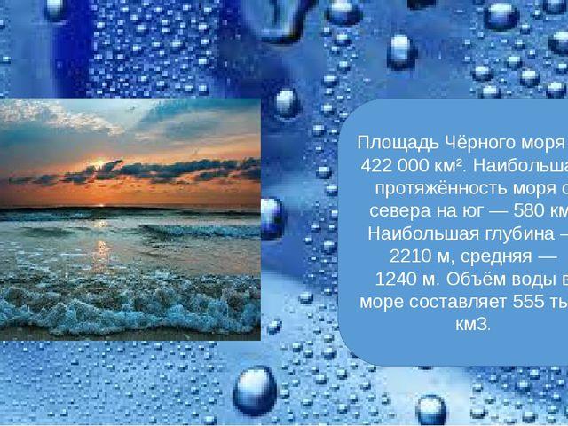 Площадь Чёрного моря— 422 000 км². Наибольшая протяжённость моря с севера на...