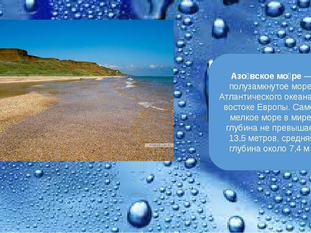 Азо́вское мо́ре— полузамкнутоемореАтлантического океанана востоке Европы....