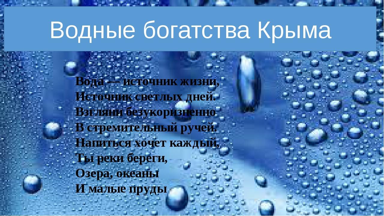 Водные богатства Крыма Вода — источник жизни, Источник светлых дней. Взгляни...