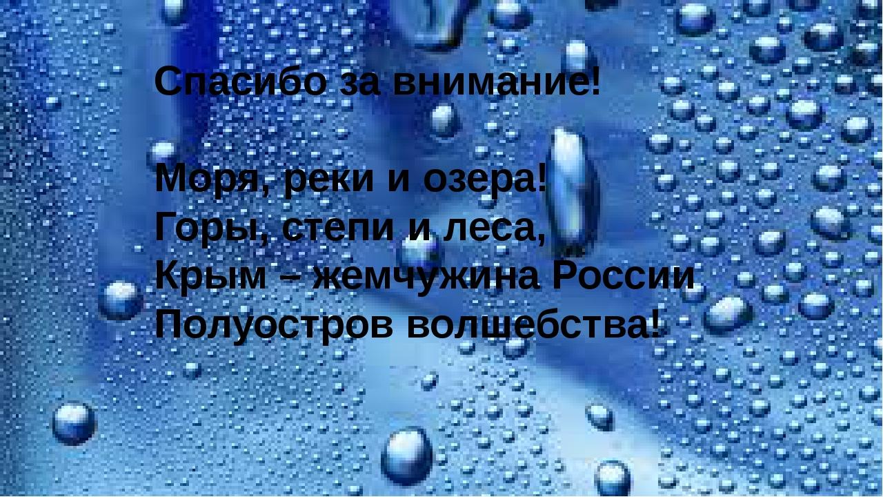 Спасибо за внимание! Моря, реки и озера! Горы, степи и леса, Крым – жемчужин...