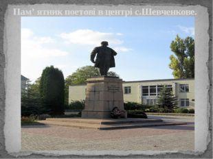 Пам' ятник поетові в центрі с.Шевченкове.