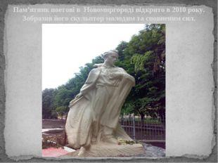 Пам'ятник поетові в Новомиргороді відкрито в 2010 року. Зобразив його скульпт