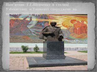 Пам'ятник Т.Г.Шевченку в столиці Узбекистану м.Ташкенті споруджено на початку