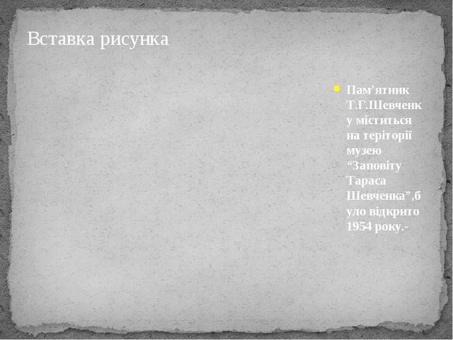 """Пам'ятник Т.Г.Шевченку міститься на теріторії музею """"Заповіту Тараса Шевченк..."""