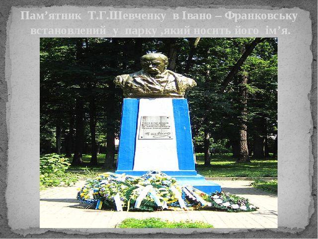 Пам'ятник Т.Г.Шевченку в Івано – Франковську встановлений у парку ,який носит...