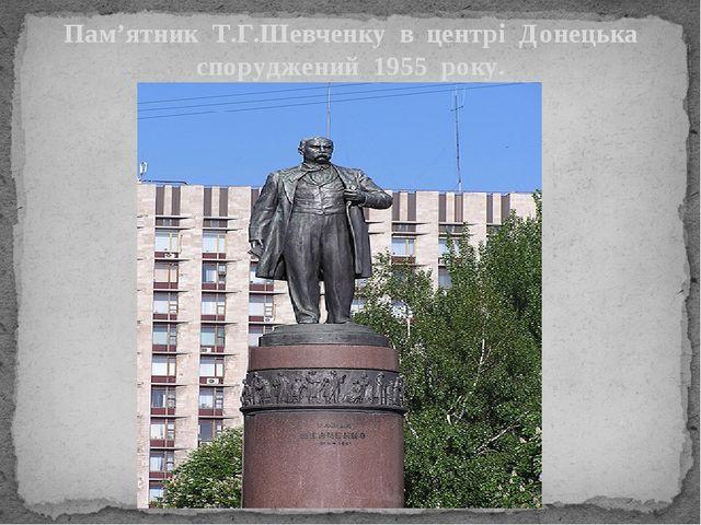 Пам'ятник Т.Г.Шевченку в центрі Донецька споруджений 1955 року.