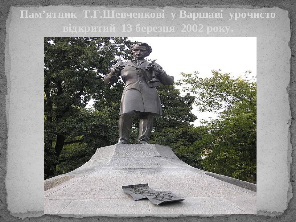 Пам'ятник Т.Г.Шевченкові у Варшаві урочисто відкритий 13 березня 2002 року.