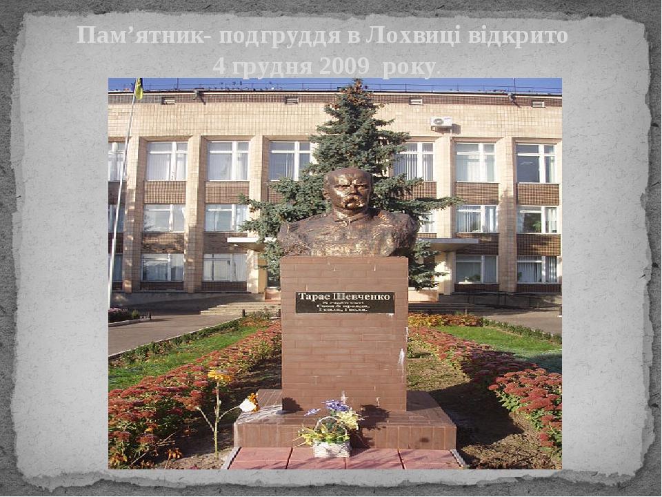 Пам'ятник- подгруддя в Лохвиці відкрито 4 грудня 2009 року.