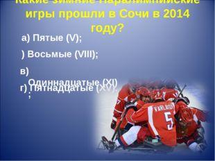 Какие зимние Паралимпийские игры прошли в Сочи в 2014 году? г) Пятнадцатые (X